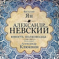 Александр Невский. Юность полководца - Василий Ян