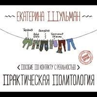 Практическая политология: пособие по контакту с реальностью - Екатерина Шульман