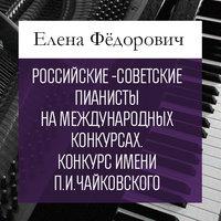 Российские-советские пианисты на международных конкурсах. Конкурс имени П.И.Чайковского - Елена Федорович