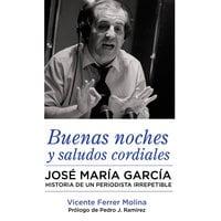 Buenas noches y saludos cordiales. José María García. Historia de un periodista irrepetible. - Vicente Ferrer Molina