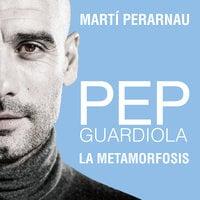 Pep Guardiola. La metamorfosis - Martí Perarnau