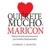 Quiérete mucho, maricón. Manual de éxito psicoemocional para hombres homosexuales - Gabriel J. Martín