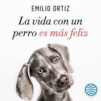 La vida con un perro es más feliz - Emilio Ortiz