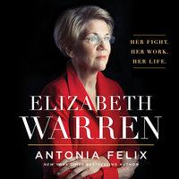 Elizabeth Warren: Her Fight. Her Work. Her Life. - Antonia Felix