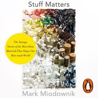 Stuff Matters: The Strange Stories of the Marvellous Materials that Shape Our Man-made World - Mark Miodownik