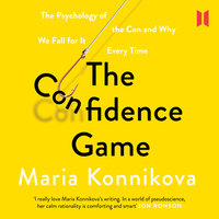 The Confidence Game - The Psychology of the Con and Why We Fall for It Every Time - Maria Konnikova
