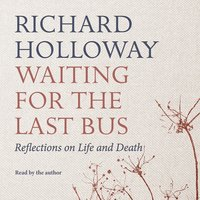 Waiting for the Last Bus - Reflections on Life and Death - Richard Holloway