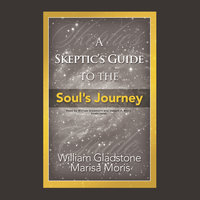 A Skeptic's Guide to the Soul's Journey - William Gladstone,Marisa P. Moris