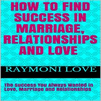 How to Find Success In Marriage, Relationships and Love: The Success You Always Wanted in Love, Marriage and Relationships - Raymoni Love
