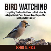 Bird Watching: Everything You Need to Know to Find, Identify & Enjoy Birds in Your Backyard and Beyond for The Absolute Beginner - John R. Hess