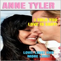 I Told You Love Is Easy!: Love! Love! and More Love! - Anne Tyler