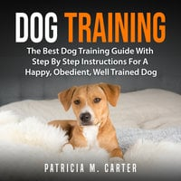 Dog Training: The Best Dog Training Guide With Step By Step Instructions For A Happy, Obedient, Well Trained Dog - Patricia M. Carter
