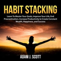Habit Stacking: Learn To Master Your Goals, Improve Your Life, End Procrastination, Increase Productivity to Create Constant Wealth, Happiness, and Success - Adam J. Scott