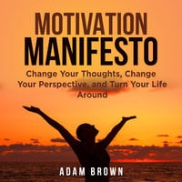 Motivation Manifesto: Change Your Thoughts, Change Your Perspective, and Turn Your Life Around - Adam Brown