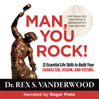 Man, You Rock! 12 Essential Life Skills to Build Your Character, Vision, and Future--For Young Men, Their Parents, Grandparents, and Mentors - Dr. Rex S. Vanderwood