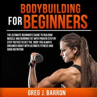 Bodybuilding for Beginners: The Ultimate Beginner's Guide to Building Muscle and Burning Fat With Proven Step By Step Tactics To Get The Body You Always Dreamed About With Ultimate Fitness And Good Nutrition - Greg J. Barron