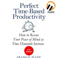 Perfect Time-Based Productivity - How to Rescue Your Peace of Mind as Time Demands Increase - Francis Wade
