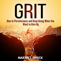 Grit: How to Perseverance and Keep Going When You Want to Give Up - Martin J. Dweck