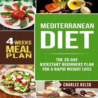 Mediterranean Diet: The 28-Day Kickstart Beginners Plan for a Rapid Weight Loss (4 Weeks Meal Plan) - Charles Kelso