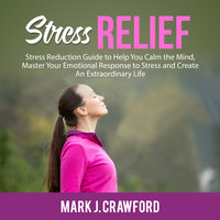 Stress Relief: Stress Reduction Guide to Help You Calm the Mind, Master Your Emotional Response to Stress and Create An Extraordinary Life - Mark J. Crawford