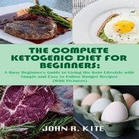 The Complete Ketogenic Diet for Beginners: A Busy Beginner's Guide to Living the Keto Lifestyle - John R. Kite
