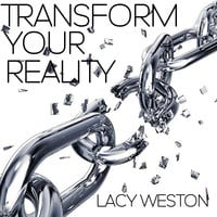 Transform Your Reality - Lacy Weston