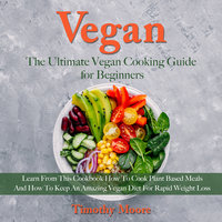 Vegan: The Ultimate Vegan Cooking Guide for Beginners - Timothy Moore