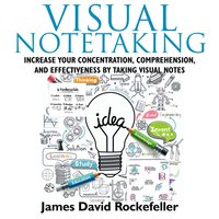 Visual Notetaking: Increase your Concentration, Comprehension, and Effectiveness by Taking Visual Notes - James David Rockefeller