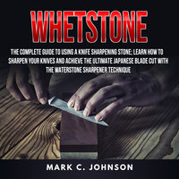 Whetstone: The Complete Guide To Using A Knife Sharpening Stone; Learn How To Sharpen Your Knives And Achieve The Ultimate Japanese Blade Cut With The Waterstone Sharpener Technique - Mark C Johnson