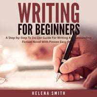 Writing For Beginners: A Step-by-Step To Do List Guide For Writing An Outstanding Fiction Novel With Proven Easy Steps - Helena Smith