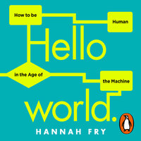 Hello World: How to be Human in the Age of the Machine - Hannah Fry