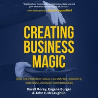 Creating Business Magic: How the Power of Magic Can Inspire, Innovate, and Revolutionize Your Business - Eugene Burger, John E. McLaughlin, David Morey