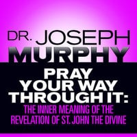 Pray Your Way Through It: The Inner Meaning of the Revelation of St. John the Divine - Dr. Joseph Murphy