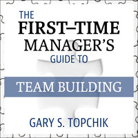 The First-Time Manager's Guide to Team Building - Gary S. Topchik