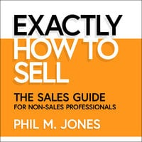 Exactly How to Sell: The Sales Guide for Non-Sales Professionals - Phil M. Jones