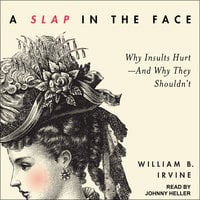 A Slap in the Face: Why Insults Hurt – And Why They Shouldn't - William B. Irvine