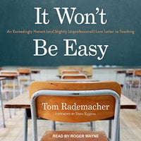 It Won't Be Easy: An Exceedingly Honest (and Slightly Unprofessional) Love Letter to Teaching - Tom Rademacher