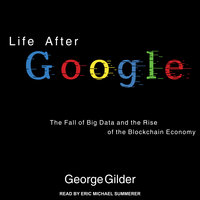 Life After Google: The Fall of Big Data and the Rise of the Blockchain Economy - George Gilder