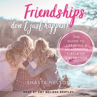 Friendships Don't Just Happen!: The Guide to Creating a Meaningful Circle of GirlFriends - Shasta Nelson