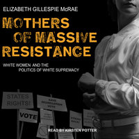 Mothers of Massive Resistance: White Women and the Politics of White Supremacy - Elizabeth Gillespie McRae