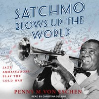 Satchmo Blows Up the World - Penny M. Von Eschen