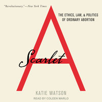 Scarlet A: The Ethics, Law, and Politics of Ordinary Abortion - Katie Watson