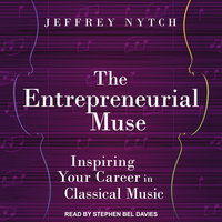 The Entrepreneurial Muse: Inspiring Your Career in Classical Music - Jeffrey Nytch