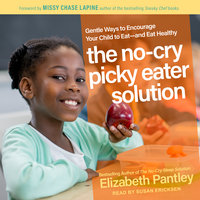 The No-Cry Picky Eater Solution: Gentle Ways to Encourage Your Child to Eat – and Eat Healthy - Elizabeth Pantley