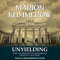 Unyielding: Love and Resistance in WW2 Germany - Marion Kummerow