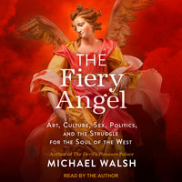 The Fiery Angel: Art, Culture, Sex, Politics, and the Struggle for the Soul of the West - Michael Walsh