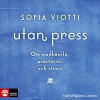 Utan press : Om medkänsla, prestation och stress - Sofia Viotti