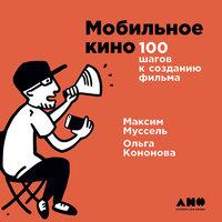 Мобильное кино: 100 шагов к созданию фильма - Максим Муссель,Ольга Кононова