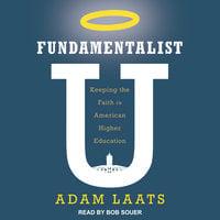 Fundamentalist U: Keeping the Faith in American Higher Education - Adam Laats