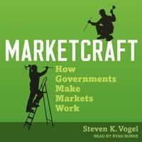 Marketcraft: How Governments Make Markets Work - Steven K. Vogel